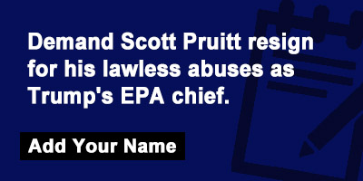 Demand Scott Pruitt resign for his lawless abuses as Trump's EPA chief!